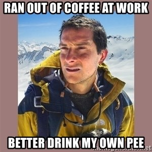 Bear Grylls Piss - ran out of coffee at work better drink my own pee