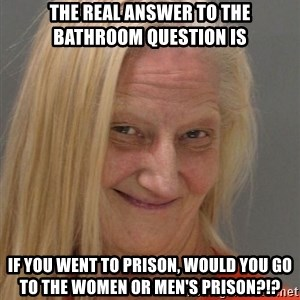 Prison Lady Like Yeahh - The real answer to the bathroom question is if you went to prison, would you go to the women or men's prison?!?