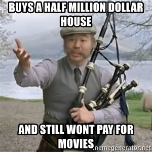 contradiction - Buys a half million Dollar housE And still Wont pay for movies