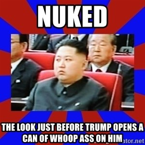 kim jong un - nuked the look just before trump opens a can of whoop ass on him