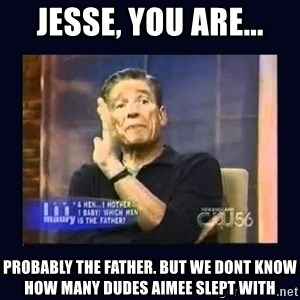 Maury Povich Father - Jesse, you are... ProBably the father. But we dont know how many dudes aimee slept wiTh