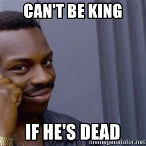 Roll safe baus  - Can't be King if he's dead