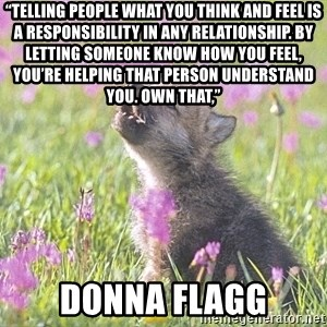 """Baby Insanity Wolf - """"Telling people what you think and feel is a responsibility in any relationship. By letting someone know how you feel, you're helping that person understand you. Own that,""""  Donna flagg"""