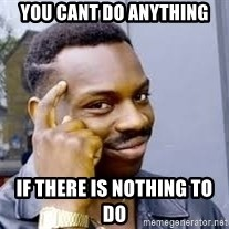 Black guy thinking  - You cant do anything If there is nothing to do