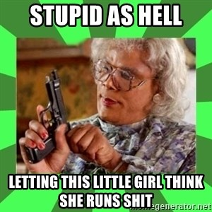 Madea - Stupid as hell  letting this little girl think she runs shit