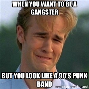 90s Problems - when you want to be a gangster but you look like a 90's punk band