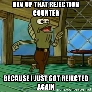 Rev Up Those Fryers - REV UP THAT REJECTION COUNTER BECAUSE I JUST GOT REJECTED AGAIN