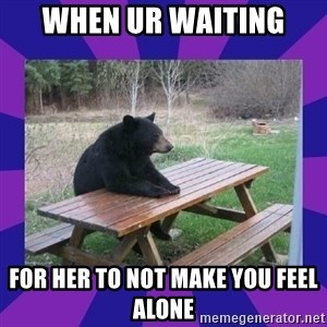 waiting bear - When ur waiting  For her to not make you feel alone