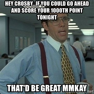 Yeah that'd be great... - HEY CROSBY...IF YOU COULD GO AHEAD AND SCORE YOUR 1000TH POINT TONIGHT THAT'D BE GREAT MMKAY