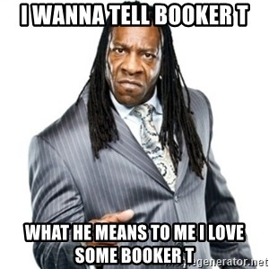 Booker T GM - I wanna tell Booker T What he means to me I love some Booker T