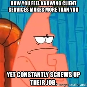 Patrick Wtf? - How you feel knowing client services makes more than you Yet constantly screws up their job.