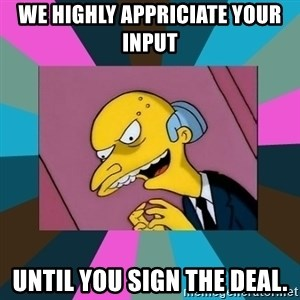 Mr. Burns - We highly appriciate your input Until you sign the deal.