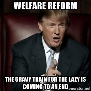 Donald Trump - welfare reform the gravy train for the lazy is coming to an end