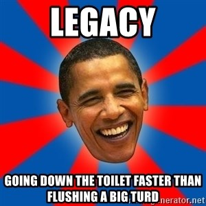 Obama - legacy going down the toilet faster than flushing a big turd