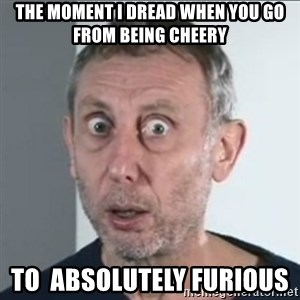 Michael Rosen stares into your soul - THE MOMENT I DREAD WHEN YOU GO FROM BEING CHEERY TO  ABSOLUTELY FURIOUS