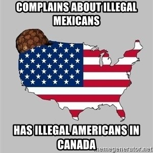 Scumbag America2 - Complains about illegal mexicans Has illegal Americans in Canada