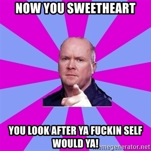 Phil Mitchell - Now you sweetheart You look after ya fuckin self would ya!
