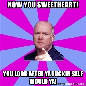 Phil Mitchell - Now you sweetheart! You Look after ya fuckin self would ya!