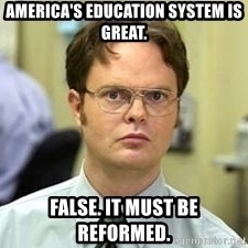 Dwight Shrute - America's education system is great.  False. It must be reformed.