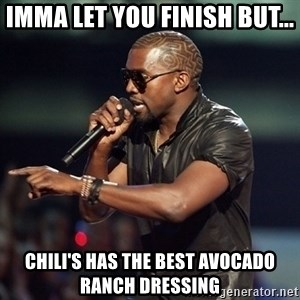Kanye - Imma let you finish But... Chili's has the best avocado ranch dressing