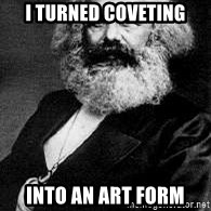 Marx - I turned coveting Into an art form