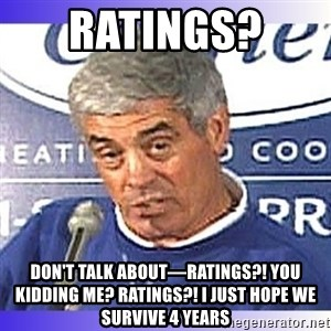 jim mora - Ratings?  Don't talk about—Ratings?! You kidding me? Ratings?! I just hope we survive 4 years