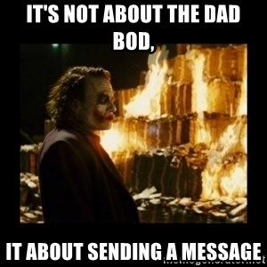 Not about the money joker - It's not about the dad bod, It about sending a message