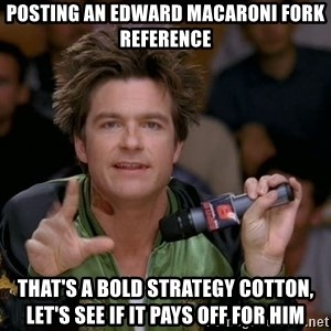 Bold Strategy Cotton - Posting an edward macaroni fork reference that's a bold strategy cotton, let's see if it pays off for him