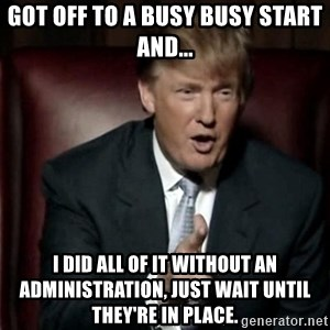 Donald Trump - Got off to a busy busy start and... I did all of it without an administration, just wait until they're in place.