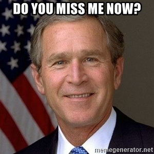 George Bush - Do you miss me now?