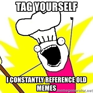 BAKE ALL OF THE THINGS! - Tag yourself I constantly reference old memes