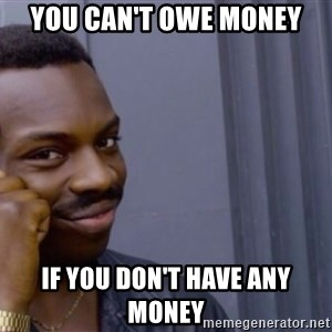 Roll safe baus  - you can't owe money if you don't have any money
