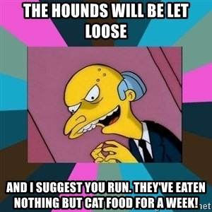 Mr. Burns - THE HOUNDS WILL BE LET LOOSE AND I SUGGEST YOU RUN. THEY'VE EATEN NOTHING BUT CAT FOOD FOR A WEEK!