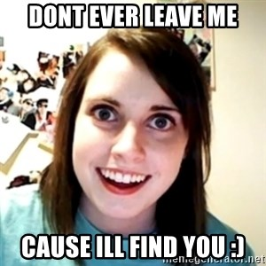 obsessed girlfriend - dont ever leave me CAUSE ILL FIND YOU :)