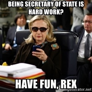 Texts from Hillary - Being secretary of state is hard work? Have fun, Rex