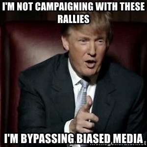 Donald Trump - I'm not campaigning with these rallies I'm bypassing biased media