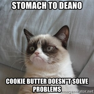 "Grumpy cat 5 - Stomach to Deano COOKIE BUTTER DOESN""T SOLVE PROBLEMS"