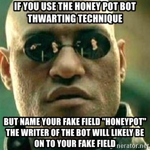 """What If I Told You - If you use the honey pot bot thwarting technique but name your fake field """"honeypot"""" the writer of the bot will likely be on to your fake field"""