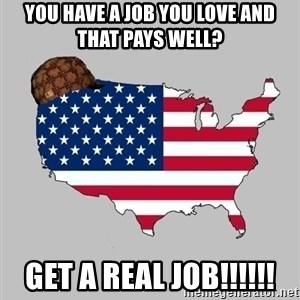 Scumbag America2 - you have a job you love and that pays well? GET A REAL JOB!!!!!!