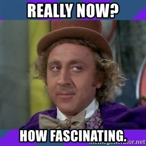 Sarcastic Wonka - Really now? How Fascinating.