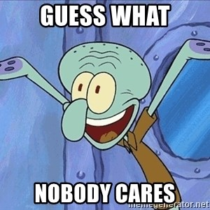 Guess What Squidward - Guess what Nobody cares