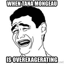 Dumb Bitch Meme - when TANA MONGEAU is overexagerating