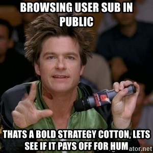 Bold Strategy Cotton - Browsing User sub in public Thats a bold strategy cotton, lets see if it pays off for hum