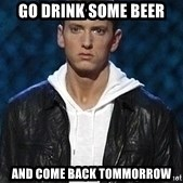 Eminem - go drink some beer and come back tommorrow