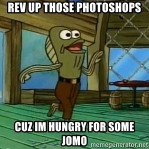 Rev Up Those Fryers - REV UP THOSE PHOTOSHOPS CUZ IM HUNGRY FOR SOME JOMO