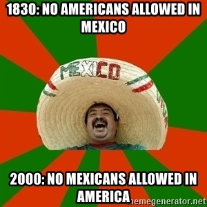 Successful Mexican - 1830: No americans allowed in mexico 2000: no mexicans allowed in america