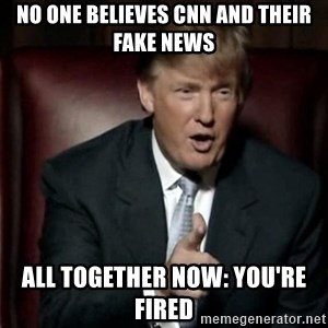 Donald Trump - No one believes cnn and their fake news all together now: YOU'RE FIRED