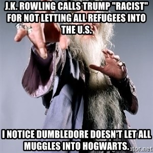 """Dumbledore - J.K. Rowling calls Trump """"racist"""" for not letting all refugees into the u.s. I notice Dumbledore doesn't let all muggles into hogwarts."""