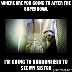 Michael Myers - where are you going to after the superbowl I'm going to Haddonfield to see my sister