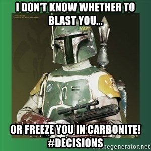 Boba Fett - I DON'T KNOW WHETHER TO BLAST YOU... OR FREEZE YOU IN CARBONITE! #DECISIONS